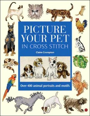 Picture Your Pet in Cross Stitch : Over 400 Animal Portraits and Motifs book written by Claire Crompton