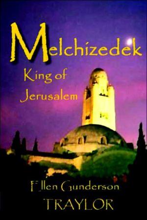 Melchizedek - King Of Jerusalem book written by Ellen Gunderson Traylor