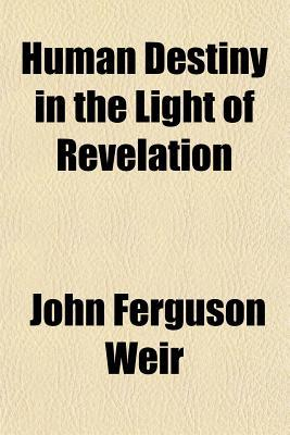 Human Destiny in the Light of Revelation book written by Weir, John Ferguson