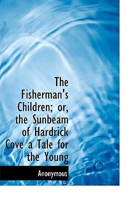 The Fisherman's Children; Or, the Sunbeam of Hardrick Cove a Tale for the Young book written by Anonymous