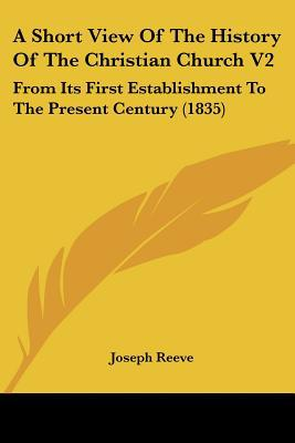 A Short View Of The History Of The Christian Church V2: From Its First Establishment To The ... written by Joseph Reeve