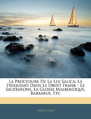 La Procedure de La Lex Salica: La Fidejussio Dans Le Droit Frank - Le Sacebarons, La Glosse Malbergique, Barbarus, Etc book written by Sohm, Rudolf