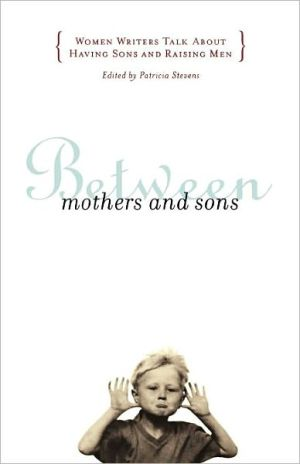 Between Mothers and Sons: Women Writers Talk About Having Sons and Raising Men book written by Patricia Stevens