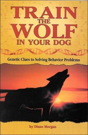 Train the Wolf in Your Dog: Genetic Clues to Solving Behavior Problems book written by Diane Morgan