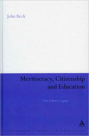 Meritocracy, Citizenship and Education: New Labours Legacy book written by John Beck