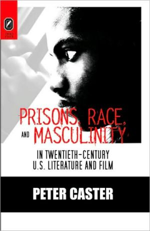 Prisons, Race, and Masculinity in Twentieth-Century U. S. Literature and Film written by Peter Caster