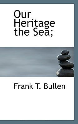 Our Heritage the Sea; book written by Bullen, Frank T.