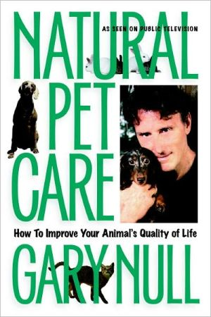 Natural Pet Care: How to Improve Your Animal's Quality of Life book written by Gary Null