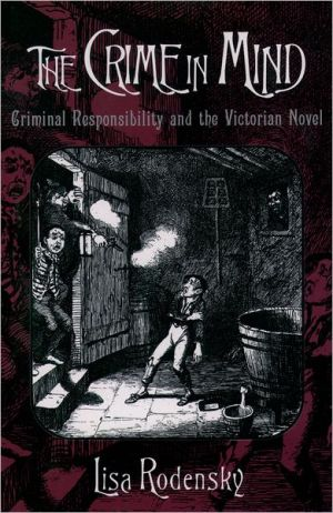 The Crime in Mind: Criminal Responsibility and the Victorian Novel book written by Lisa Rodensky