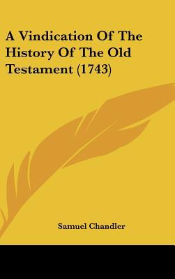 A Vindication Of The History Of The Old Testament (1743) written by Samuel Chandler