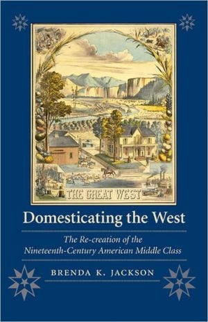 Domesticating the West: The Re-Creation of the Nineteenth-Century American Middle Class book written by Brenda K. Jackson
