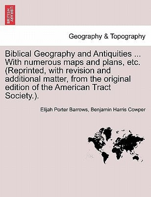Biblical Geography and Antiquities ... with Numerous Maps and Plans, Etc. (Reprinted, with Revision and Additional Matter, from the Original Edition o written by Elijah Porter Barrows