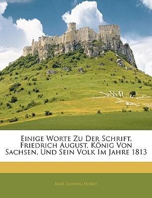 Einige Worte Zu Der Schrift, Friedrich August, K Nig Von Sachsen, Und Sein Volk Im Jahre 1813 book written by Horff, Karl Ludwig