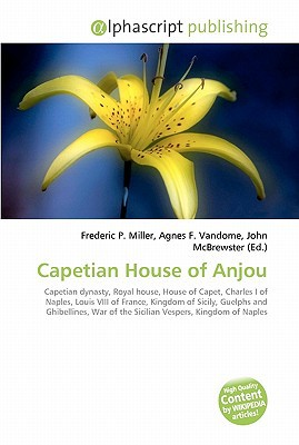 Capetian House of Anjou book written by Frederic P. Miller, Agnes F. Vandome, John McBrewster , Miller, Frederic P. , Vandome, Agnes F. , McBrewster, John