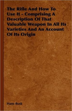 The Rifle and How to Use It - Comprising a Description of That Valuable Weapon in All Its Varieties and an Account of Its Origin book written by Hans Busk