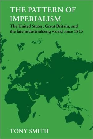 The Pattern of Imperialism: The United States, Great Britain and the Late-Industrializing World since 1815 book written by Tony Smith