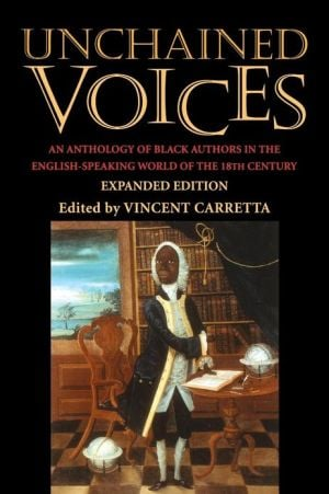 Unchained Voices: An Anthology of Black Authors in the English-Speaking World of the Eighteenth Century written by Vincent Carretta