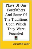 Plays Of Our Forefathers And Some Of The Traditions Upon Which They Were Founded book written by Charles Mills Gayley
