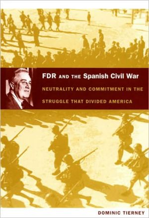 FDR and the Spanish Civil War: Neutrality and Commitment in the Struggle that Divided America book written by Dominic Tierney