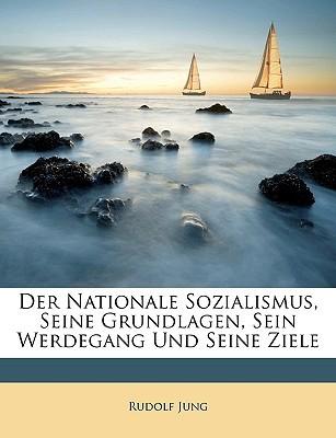 Der Nationale Sozialismus, Seine Grundlagen, Sein Werdegang Und Seine Ziele written by Jung, Rudolf