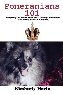 Pomeranians 101: Everything You Need to Know About Owning a Pomeranian And Raising Pomeranian Puppies book written by Kimberly Morin