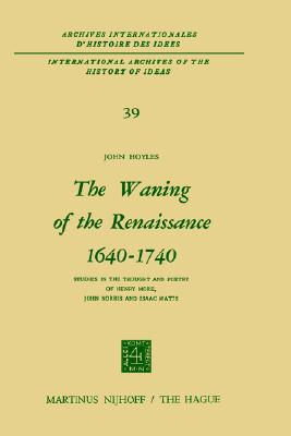 The Waning of the Renaissance, 1640-1740: Studies in the Thought and Poetry of Henry More, John Norris and Isaac Watts book written by J. Hoyles