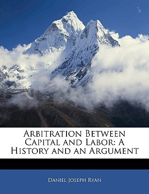 Arbitration Between Capital and Labor: A History and an Argument book written by Daniel Joseph Ryan