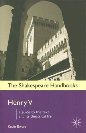 Henry V: A Guide to the Text and its Theatrical LIfe (Shakespeare Handbooks Series) book written by Kevin Ewert