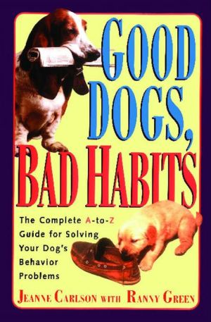 Good Dogs, Bad Habits: A Complete a to Z Guide for Solving Your Dog's Behavior Problems book written by Jeanne Carlson