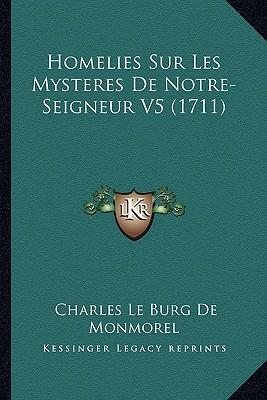 Homelies Sur Les Mysteres de Notre-Seigneur V5 (1711) written by De Monmorel, Charles Le Burg