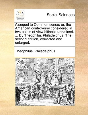 A Sequel to Common Sense: Or, the American Controversy Considered in Two Points of View Hitherto Unnoticed. ... by Theophilus Philadelphus. the written by Philadelphus, Theophilus