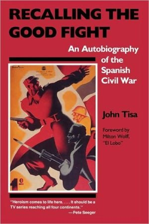 Recalling the Good Fight: An Autobiography of the Spanish Civil War book written by John Tisa