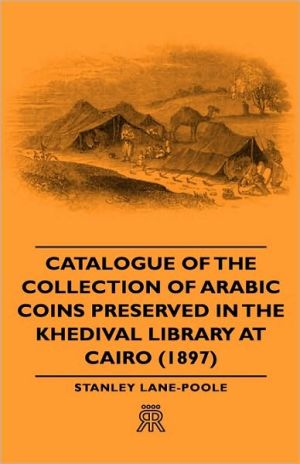 Catalogue Of The Collection Of Arabic Coins Preserved In The Khedival Library At Cairo (1897) book written by Stanley Lane-Poole