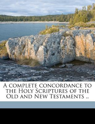 A Complete Concordance to the Holy Scriptures of the Old and New Testaments .. book written by Cruden, Alexander
