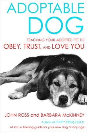 Adoptable Dog: Teaching Your Adopted Pet to Obey, Trust, and Love You book written by John Ross, Barbara McKinney