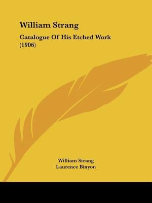 William Strang: Catalogue of His Etched Work (1906) written by Strang, William , Binyon, Laurence