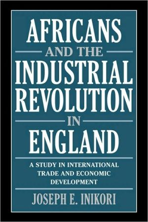 Africans and the Industrial Revolution in England: A Study in International Trade and Economic Development book written by Joseph E. Inikori