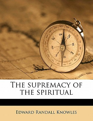 The Supremacy of the Spiritual book written by Knowles, Edward Randall
