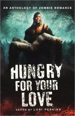 Hungry for Your Love: An Anthology of Zombie Romance book written by Lori Perkins