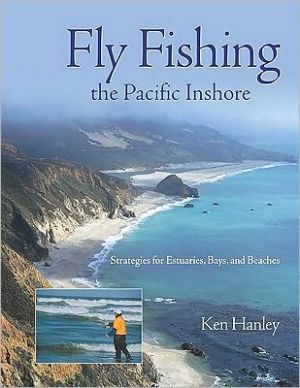 Fly Fishing the Pacific Inshore: Strategies for Estuaries, Bays, and Beaches book written by Ken Hanley