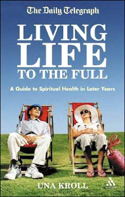 Living Life to the Full: A Guide to Spiritual Health in Later Years book written by Una Kroll