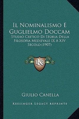 Il Nominalismo E Guglielmo Doccam: Studio Critico Di Storia Della Filosofia Medievale IX a XIV Secolo (1907) written by Canella, Giulio