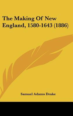 The Making of New England, 1580-1643 (1886) written by Drake, Samuel Adams