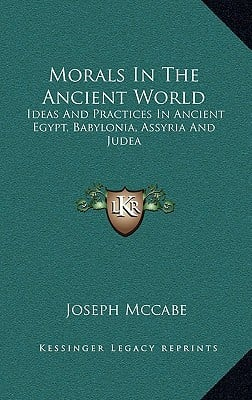 Morals in the Ancient World: Ideas and Practices in Ancient Egypt, Babylonia, Assyria and Judea written by McCabe, Joseph