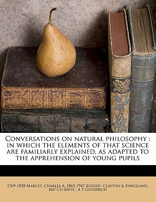 Conversations on Natural Philosophy: In Which the Elements of That Science Are Familiarly Explained, as Adapted to the Apprehension of Young Pupils book written by Marcet, 1769-1858 , Cu-Banc, Clayton &. Kingsland Bkp , Kofoid, Charles A. 1865