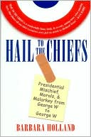 Hail to the Chiefs: Presidential Mischief, Morals, and Malarkey from George W. to George W. book written by Barbara Holland