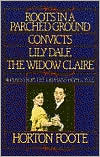 Roots in a Parched Ground, Convicts, Lily Dale, The Widow Claire: Four Plays from the Orphans' Home Cycle book written by Horton Foote