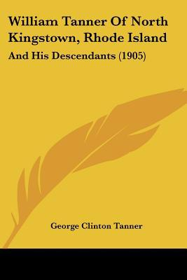 William Tanner of North Kingstown, Rhode Island: And His Descendants (1905) written by Tanner, George Clinton