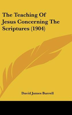 The Teaching of Jesus Concerning the Scriptures (1904) written by Burrell, David James