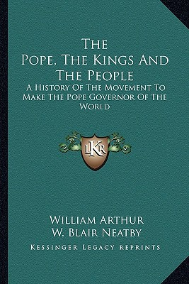The Pope, the Kings and the People: A History of the Movement to Make the Pope Governor of the World written by Arthur, William , Neatby, W. Blair